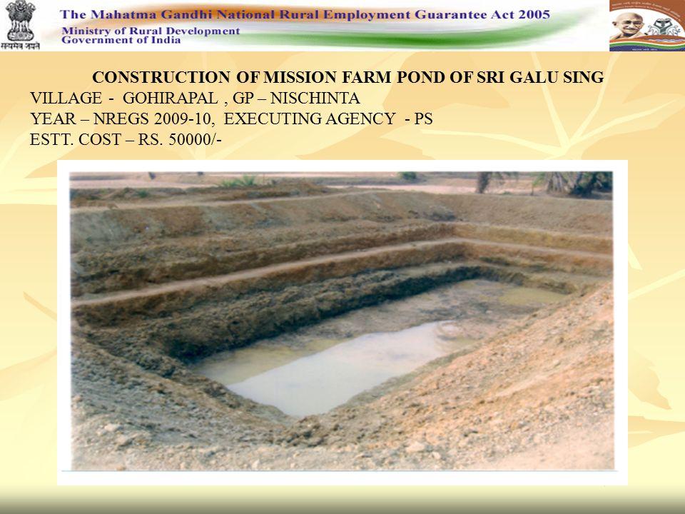 CONSTRUCTION OF MISSION FARM POND OF SRI GALU SING VILLAGE - GOHIRAPAL, GP – NISCHINTA YEAR – NREGS 2009-10, EXECUTING AGENCY - PS ESTT. COST – RS. 50