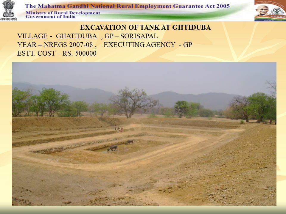 EXCAVATION OF TANK AT GHTIDUBA VILLAGE - GHATIDUBA, GP – SORISAPAL YEAR – NREGS 2007-08, EXECUTING AGENCY - GP ESTT. COST – RS. 500000