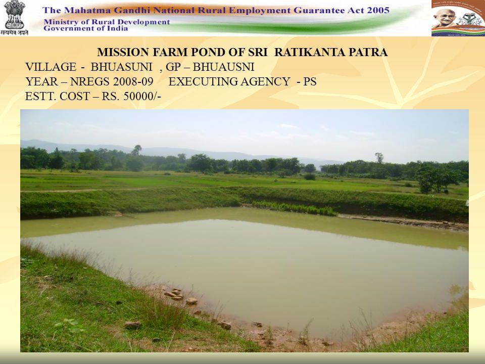MISSION FARM POND OF SRI RATIKANTA PATRA VILLAGE - BHUASUNI, GP – BHUAUSNI YEAR – NREGS 2008-09 EXECUTING AGENCY - PS ESTT. COST – RS. 50000/-