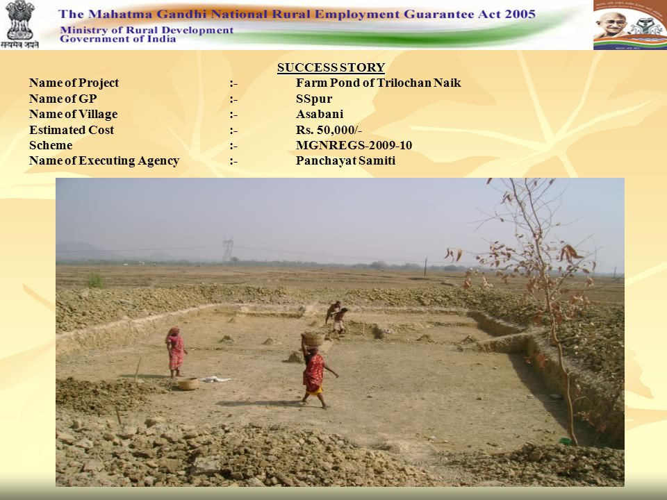 SUCCESS STORY Name of Project:-Farm Pond of Trilochan Naik Name of GP:-SSpur Name of Village:-Asabani Estimated Cost:-Rs. 50,000/- Scheme:-MGNREGS-200