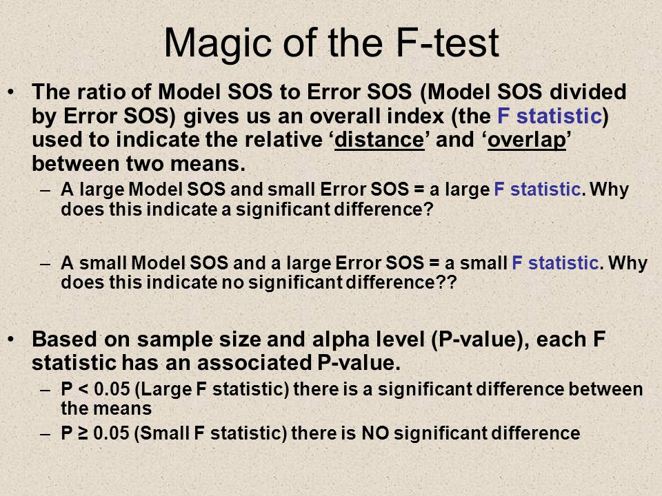 Magic of the F-test The ratio of Model SOS to Error SOS (Model SOS divided by Error SOS) gives us an overall index (the F statistic) used to indicate the relative 'distance' and 'overlap' between two means.