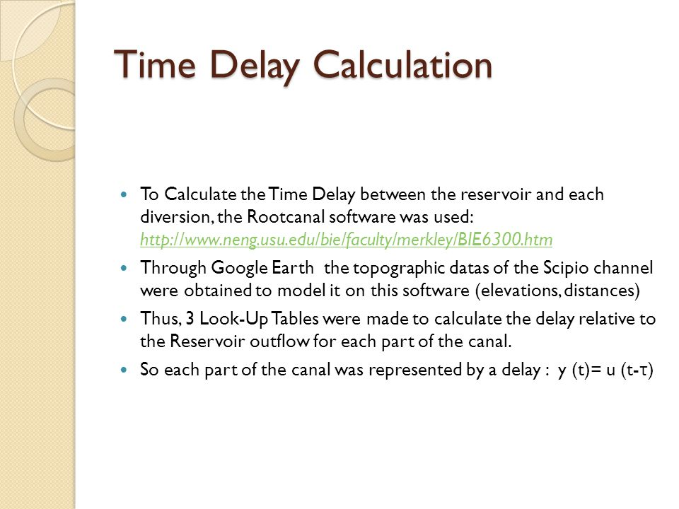 Time Delay Calculation To Calculate the Time Delay between the reservoir and each diversion, the Rootcanal software was used: http://www.neng.usu.edu/bie/faculty/merkley/BIE6300.htm http://www.neng.usu.edu/bie/faculty/merkley/BIE6300.htm Through Google Earth the topographic datas of the Scipio channel were obtained to model it on this software (elevations, distances) Thus, 3 Look-Up Tables were made to calculate the delay relative to the Reservoir outflow for each part of the canal.