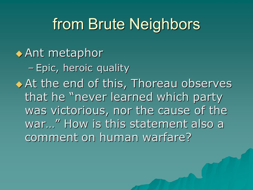 from Brute Neighbors  Ant metaphor –Epic, heroic quality  At the end of this, Thoreau observes that he never learned which party was victorious, nor the cause of the war… How is this statement also a comment on human warfare