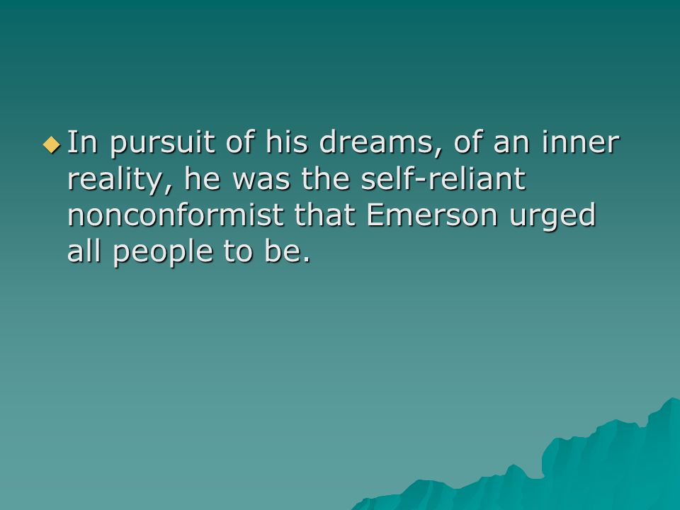  In pursuit of his dreams, of an inner reality, he was the self-reliant nonconformist that Emerson urged all people to be.