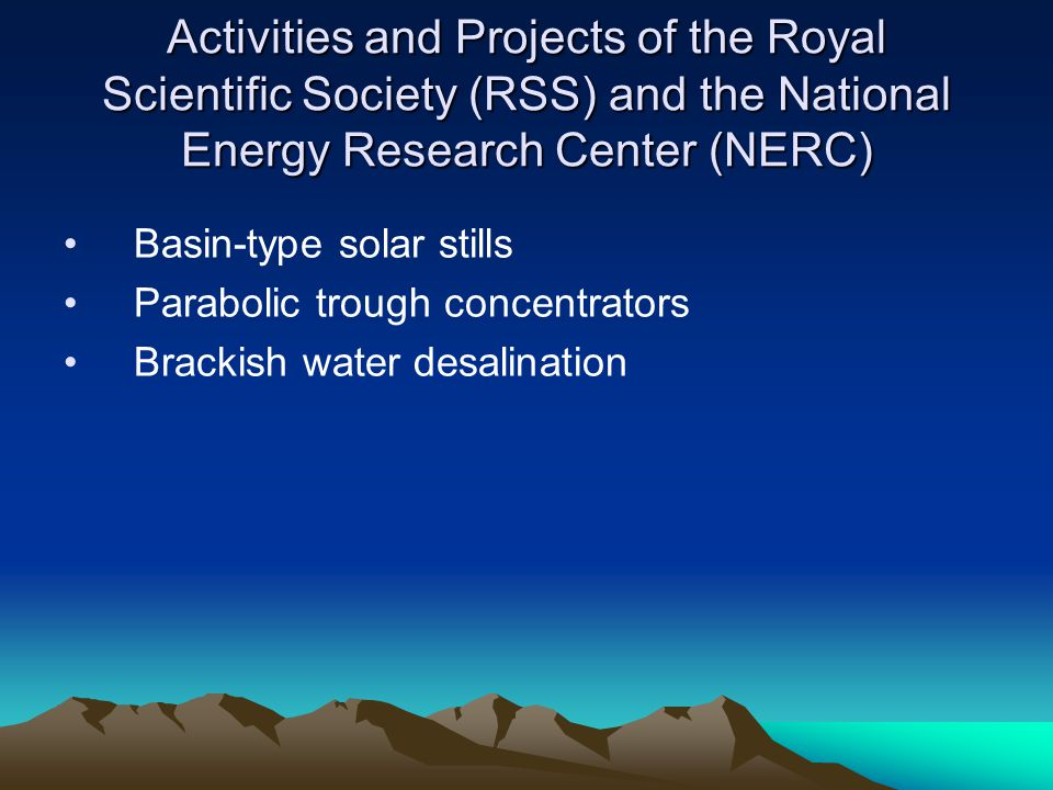 Activities and Projects of the Royal Scientific Society (RSS) and the National Energy Research Center (NERC) Basin-type solar stills Parabolic trough concentrators Brackish water desalination