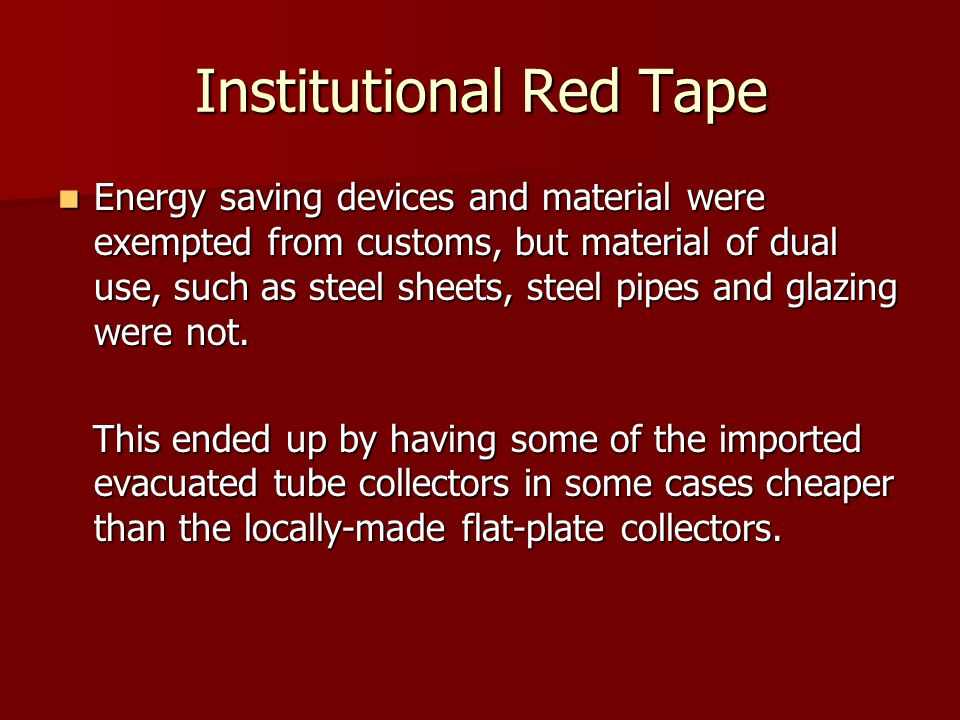 Institutional Red Tape Energy saving devices and material were exempted from customs, but material of dual use, such as steel sheets, steel pipes and glazing were not.