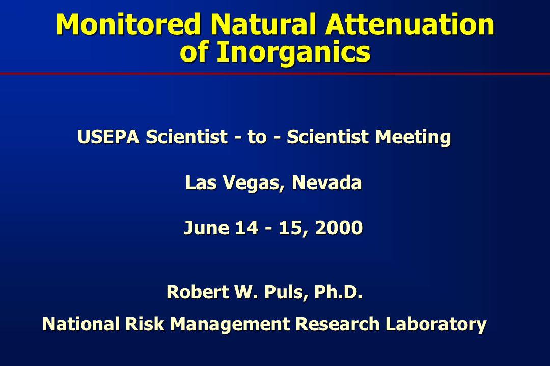 Monitored Natural Attenuation of Inorganics USEPA Scientist - to - Scientist Meeting Las Vegas, Nevada June 14 - 15, 2000 Robert W.