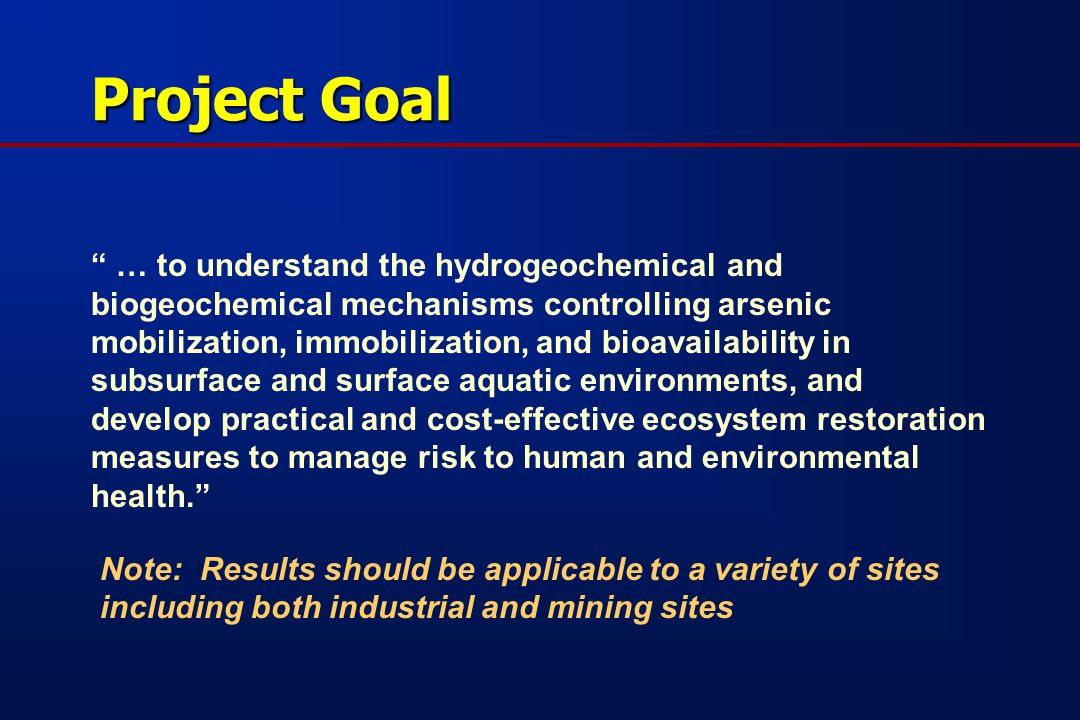 Project Goal … to understand the hydrogeochemical and biogeochemical mechanisms controlling arsenic mobilization, immobilization, and bioavailability in subsurface and surface aquatic environments, and develop practical and cost-effective ecosystem restoration measures to manage risk to human and environmental health. Note: Results should be applicable to a variety of sites including both industrial and mining sites
