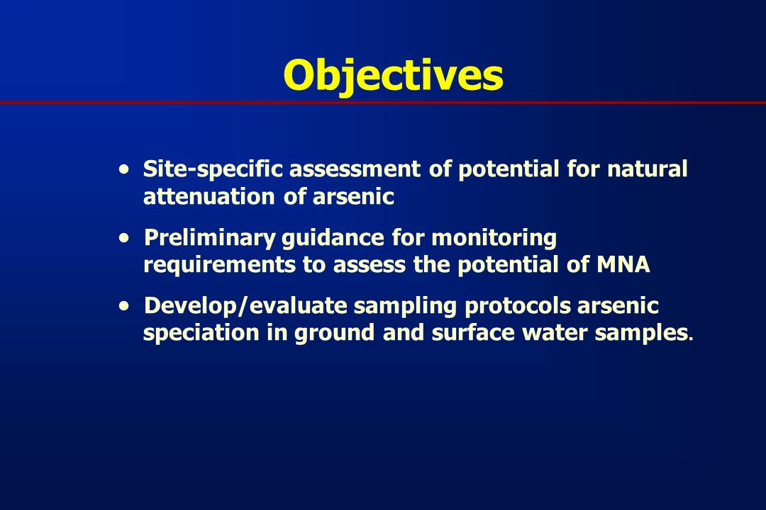 Objectives  Site-specific assessment of potential for natural attenuation of arsenic  Preliminary guidance for monitoring requirements to assess the potential of MNA  Develop/evaluate sampling protocols arsenic speciation in ground and surface water samples.
