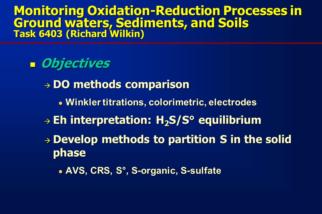 Monitoring Oxidation-Reduction Processes in Ground waters, Sediments, and Soils Task 6403 (Richard Wilkin) Objectives Objectives  DO methods comparison Winkler titrations, colorimetric, electrodes Winkler titrations, colorimetric, electrodes  Eh interpretation: H 2 S/S° equilibrium  Develop methods to partition S in the solid phase AVS, CRS, S°, S-organic, S-sulfate AVS, CRS, S°, S-organic, S-sulfate