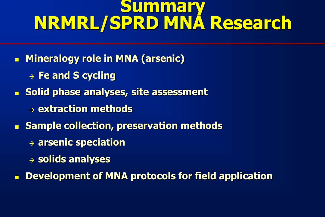 Summary NRMRL/SPRD MNA Research Mineralogy role in MNA (arsenic) Mineralogy role in MNA (arsenic)  Fe and S cycling Solid phase analyses, site assessment Solid phase analyses, site assessment  extraction methods Sample collection, preservation methods Sample collection, preservation methods  arsenic speciation  solids analyses Development of MNA protocols for field application Development of MNA protocols for field application