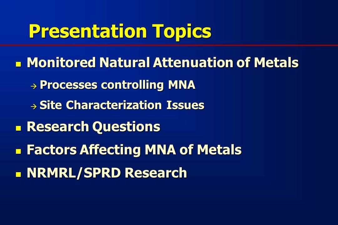 Presentation Topics Monitored Natural Attenuation of Metals Monitored Natural Attenuation of Metals  Processes controlling MNA  Site Characterization Issues Research Questions Research Questions Factors Affecting MNA of Metals Factors Affecting MNA of Metals NRMRL/SPRD Research NRMRL/SPRD Research