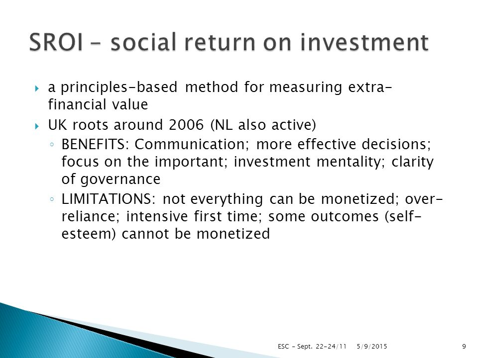  a principles-based method for measuring extra- financial value  UK roots around 2006 (NL also active) ◦ BENEFITS: Communication; more effective decisions; focus on the important; investment mentality; clarity of governance ◦ LIMITATIONS: not everything can be monetized; over- reliance; intensive first time; some outcomes (self- esteem) cannot be monetized 5/9/2015ESC - Sept.