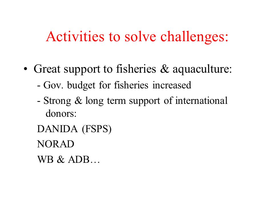 Activities to solve challenges: Great support to fisheries & aquaculture: - Gov. budget for fisheries increased - Strong & long term support of intern