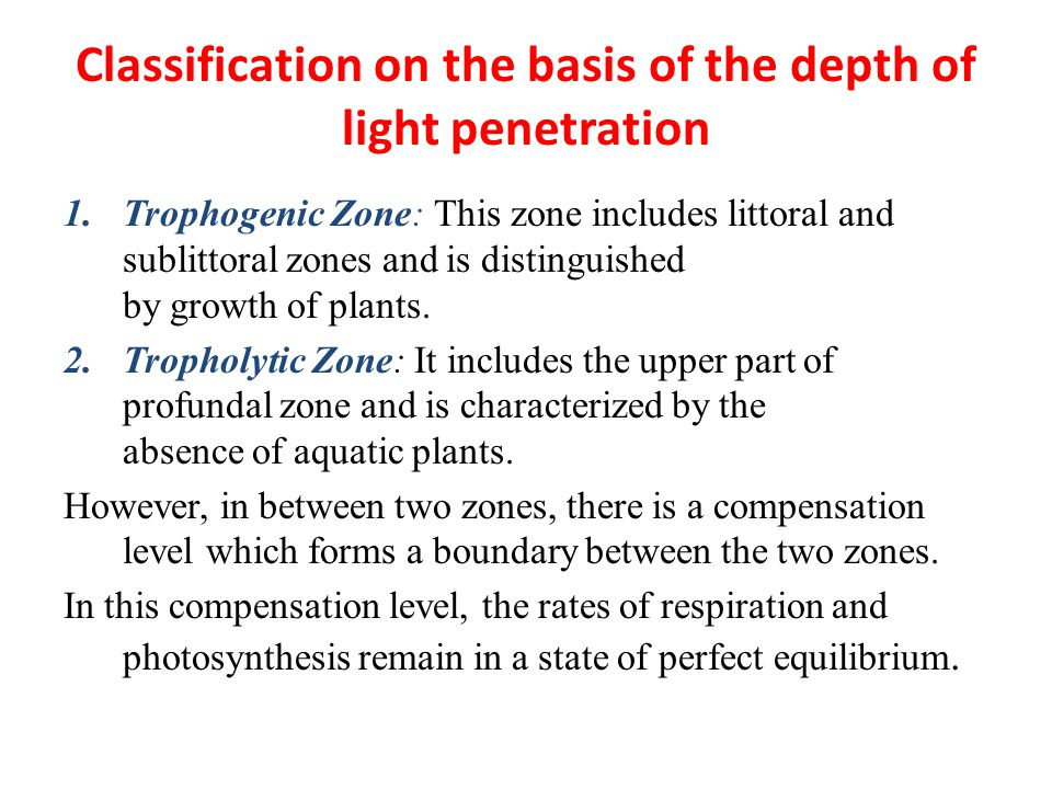 Classification on the basis of the depth of light penetration 1.Trophogenic Zone: This zone includes littoral and sublittoral zones and is distinguished by growth of plants.