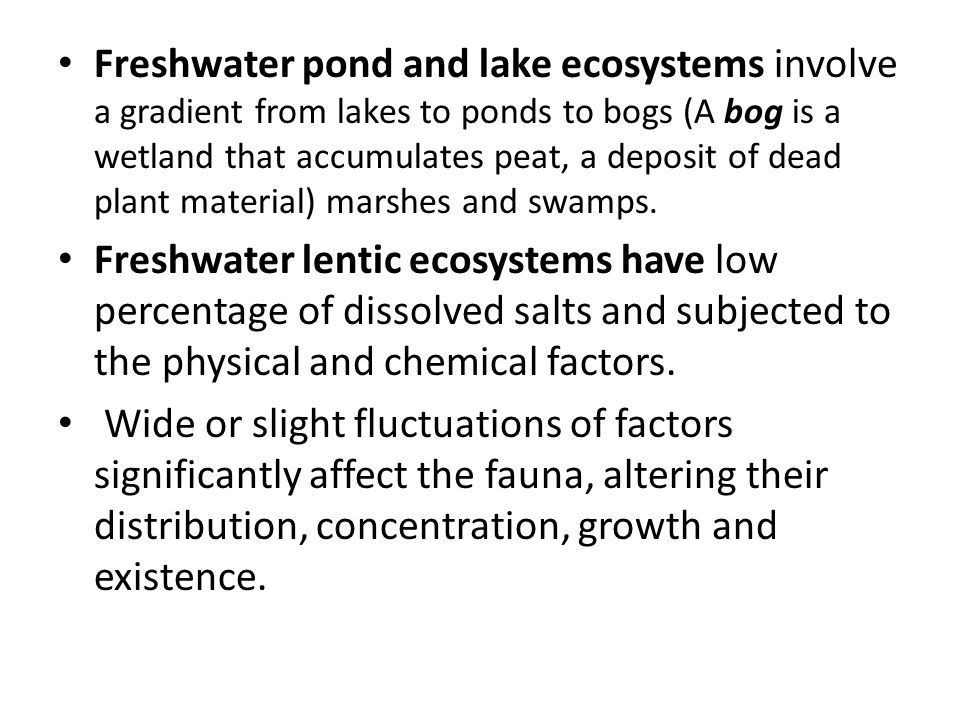 Freshwater pond and lake ecosystems involve a gradient from lakes to ponds to bogs (A bog is a wetland that accumulates peat, a deposit of dead plant material) marshes and swamps.