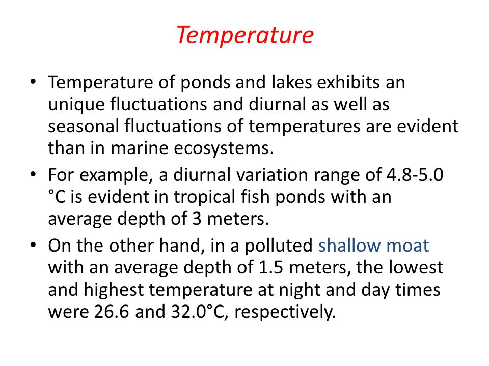 Temperature Temperature of ponds and lakes exhibits an unique fluctuations and diurnal as well as seasonal fluctuations of temperatures are evident than in marine ecosystems.