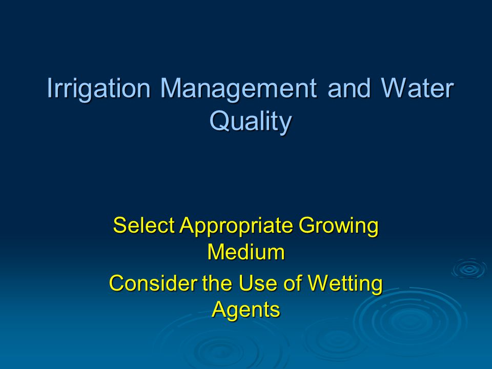 Irrigation Management and Water Quality Select Appropriate Growing Medium Consider the Use of Wetting Agents