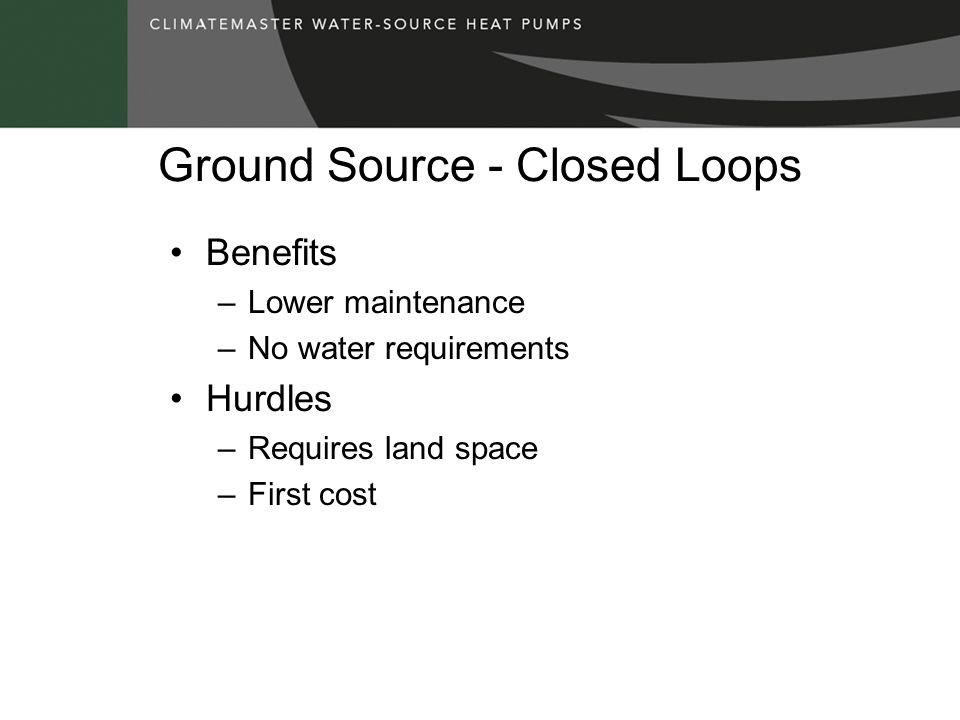 Ground Source - Closed Loops Benefits –Lower maintenance –No water requirements Hurdles –Requires land space –First cost