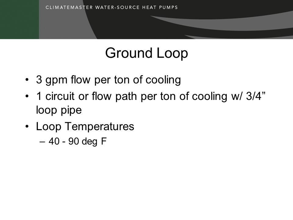 Ground Loop 3 gpm flow per ton of cooling 1 circuit or flow path per ton of cooling w/ 3/4 loop pipe Loop Temperatures –40 - 90 deg F