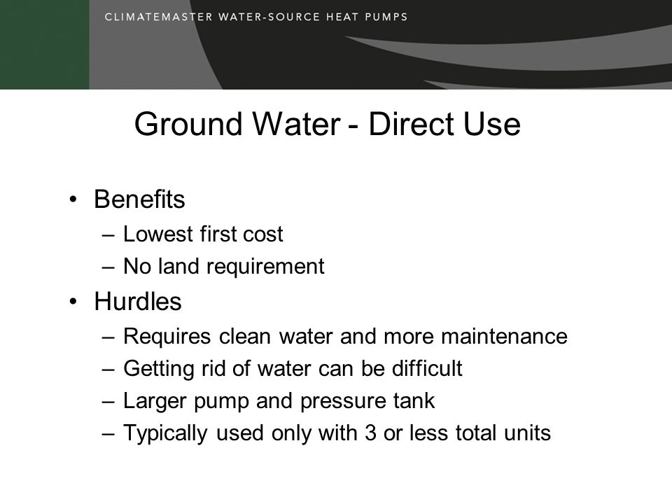 Ground Water - Direct Use Benefits –Lowest first cost –No land requirement Hurdles –Requires clean water and more maintenance –Getting rid of water can be difficult –Larger pump and pressure tank –Typically used only with 3 or less total units