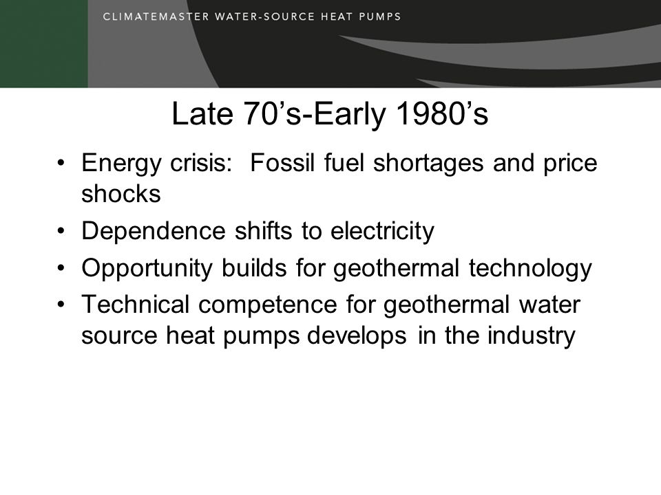 Late 70's-Early 1980's Energy crisis: Fossil fuel shortages and price shocks Dependence shifts to electricity Opportunity builds for geothermal technology Technical competence for geothermal water source heat pumps develops in the industry