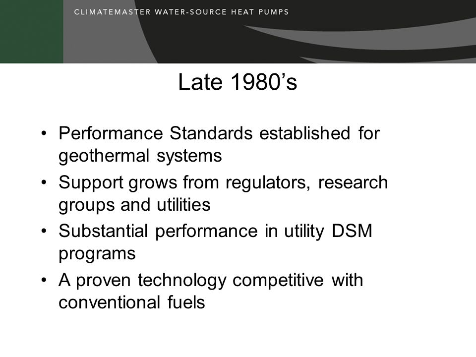 Late 1980's Performance Standards established for geothermal systems Support grows from regulators, research groups and utilities Substantial performance in utility DSM programs A proven technology competitive with conventional fuels
