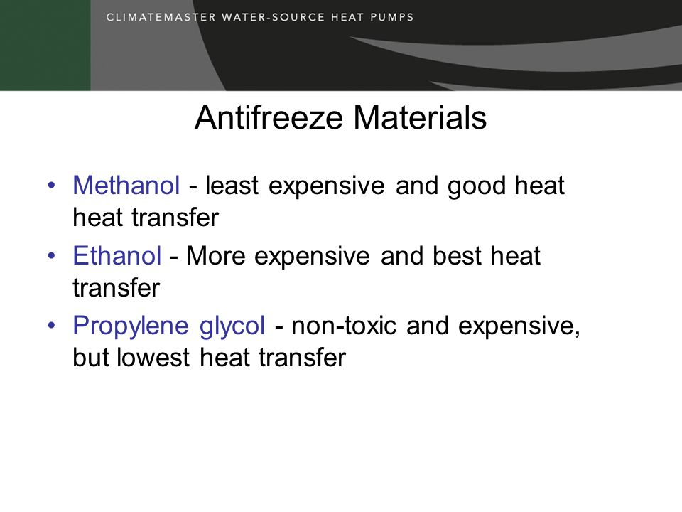 Antifreeze Materials Methanol - least expensive and good heat heat transfer Ethanol - More expensive and best heat transfer Propylene glycol - non-toxic and expensive, but lowest heat transfer