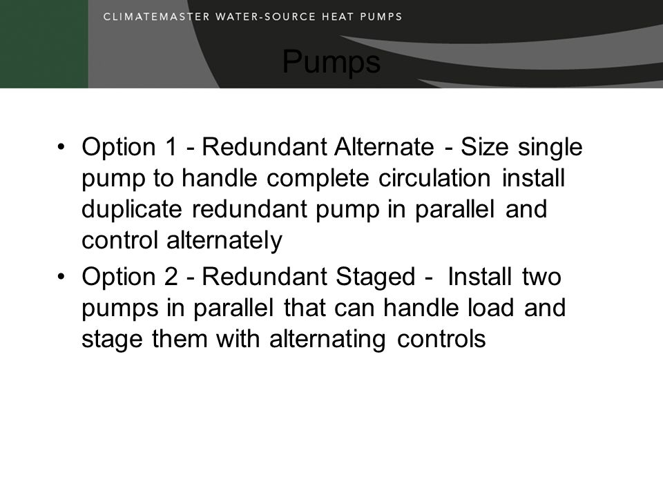 Pumps Option 1 - Redundant Alternate - Size single pump to handle complete circulation install duplicate redundant pump in parallel and control alternately Option 2 - Redundant Staged - Install two pumps in parallel that can handle load and stage them with alternating controls