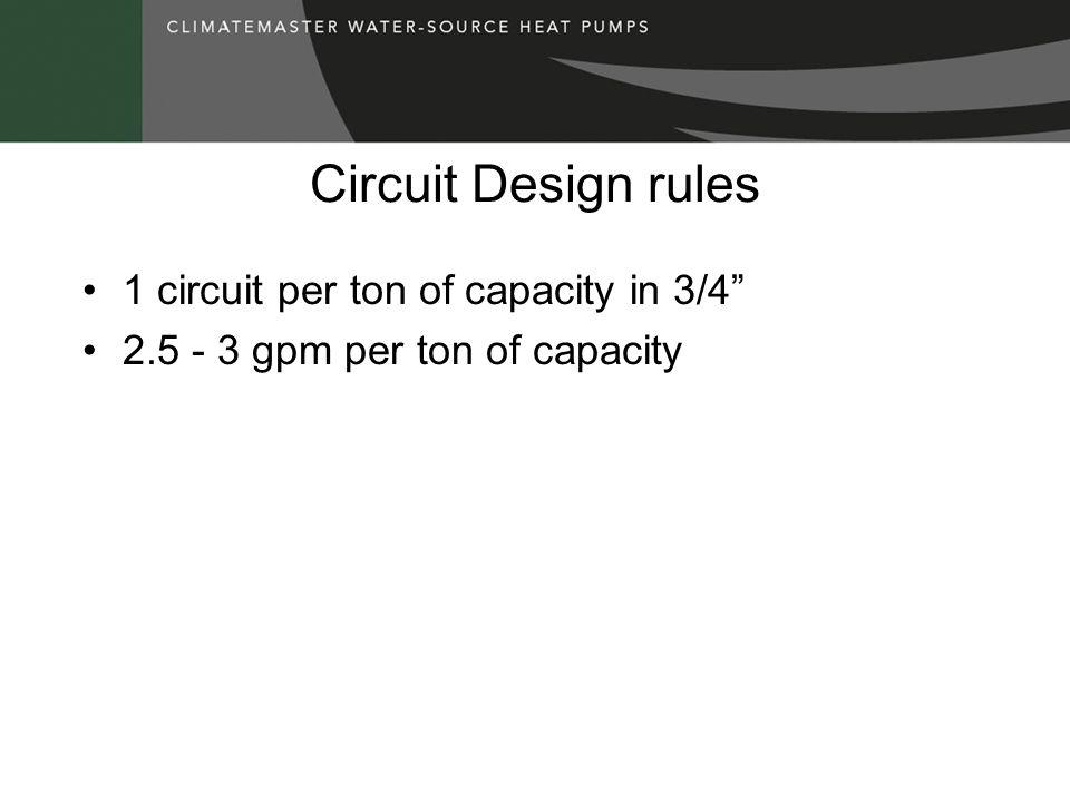Circuit Design rules 1 circuit per ton of capacity in 3/4 2.5 - 3 gpm per ton of capacity