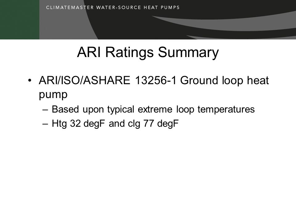 ARI Ratings Summary ARI/ISO/ASHARE 13256-1 Ground loop heat pump –Based upon typical extreme loop temperatures –Htg 32 degF and clg 77 degF