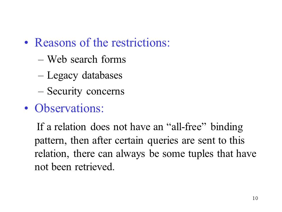 10 Reasons of the restrictions: –Web search forms –Legacy databases –Security concerns Observations: If a relation does not have an all-free binding pattern, then after certain queries are sent to this relation, there can always be some tuples that have not been retrieved.