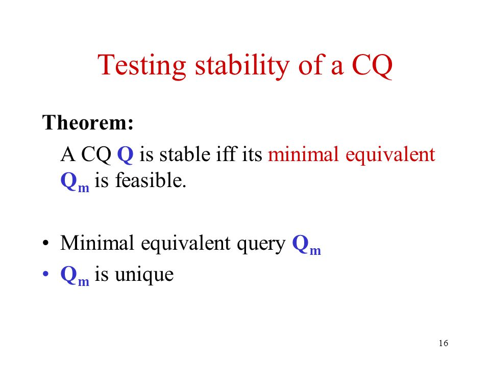 16 Testing stability of a CQ Theorem: A CQ Q is stable iff its minimal equivalent Q m is feasible.