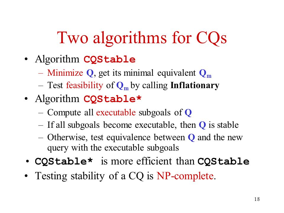 18 Two algorithms for CQs Algorithm CQStable –Minimize Q, get its minimal equivalent Q m –Test feasibility of Q m by calling Inflationary Algorithm CQStable* –Compute all executable subgoals of Q –If all subgoals become executable, then Q is stable –Otherwise, test equivalence between Q and the new query with the executable subgoals CQStable* is more efficient than CQStable Testing stability of a CQ is NP-complete.