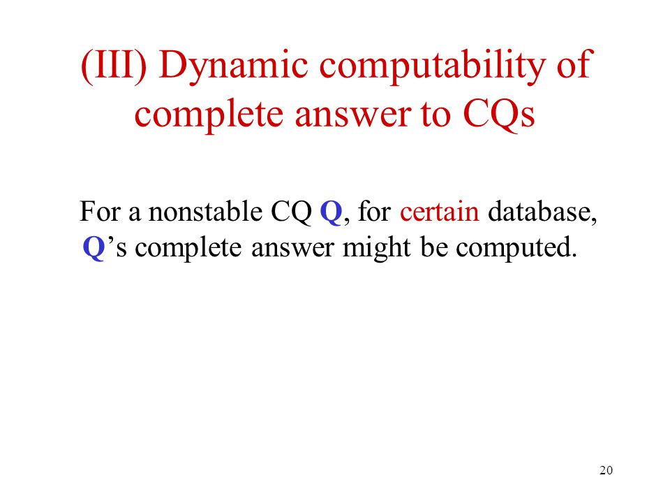 20 (III) Dynamic computability of complete answer to CQs For a nonstable CQ Q, for certain database, Q's complete answer might be computed.