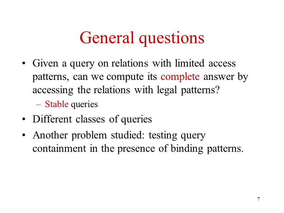 7 General questions Given a query on relations with limited access patterns, can we compute its complete answer by accessing the relations with legal patterns.