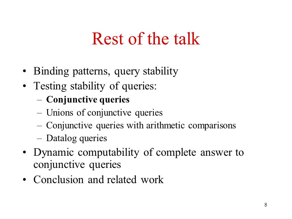 8 Rest of the talk Binding patterns, query stability Testing stability of queries: –Conjunctive queries –Unions of conjunctive queries –Conjunctive queries with arithmetic comparisons –Datalog queries Dynamic computability of complete answer to conjunctive queries Conclusion and related work
