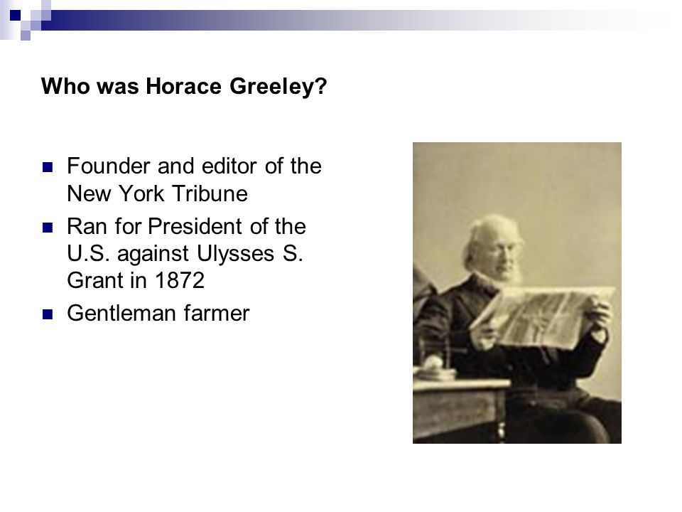 Who was Horace Greeley. Founder and editor of the New York Tribune Ran for President of the U.S.