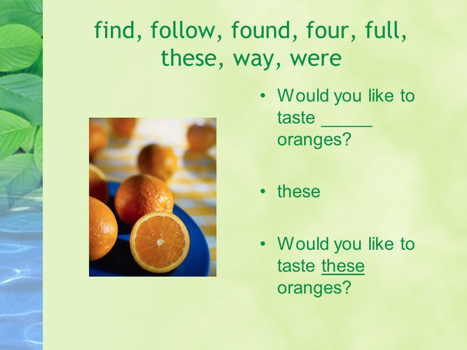 find, follow, found, four, full, these, way, were Would you like to taste _____ oranges.