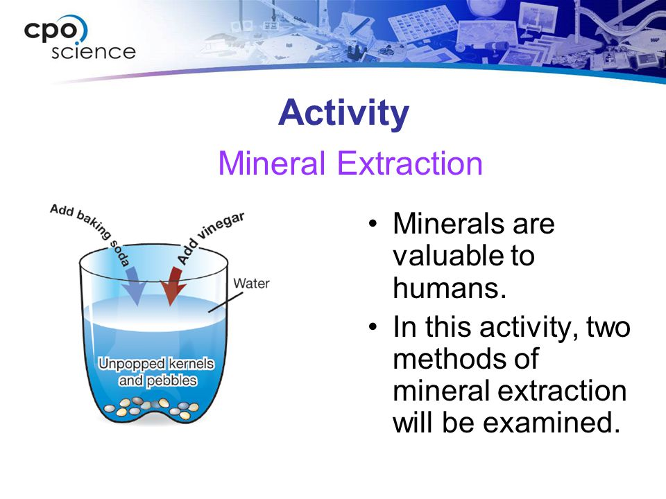 Activity Minerals are valuable to humans. In this activity, two methods of mineral extraction will be examined. Mineral Extraction