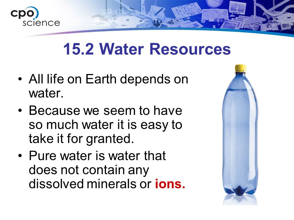 15.2 Water Resources All life on Earth depends on water. Because we seem to have so much water it is easy to take it for granted. Pure water is water