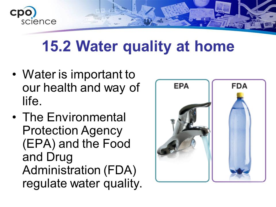 15.2 Water quality at home Water is important to our health and way of life. The Environmental Protection Agency (EPA) and the Food and Drug Administr