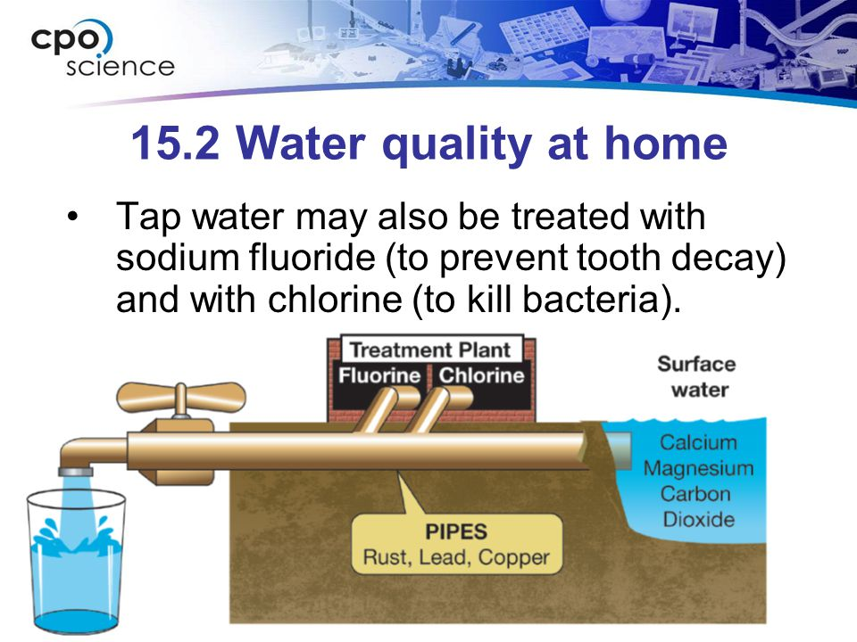 15.2 Water quality at home Tap water may also be treated with sodium fluoride (to prevent tooth decay) and with chlorine (to kill bacteria).