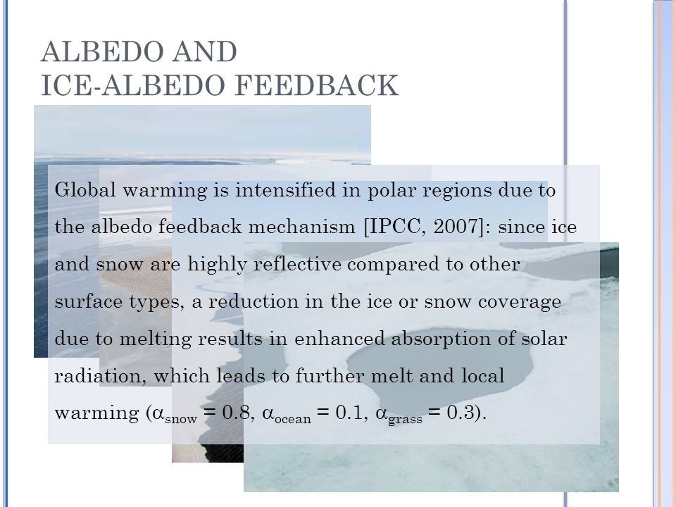 ALBEDO AND ICE-ALBEDO FEEDBACK Global warming is intensified in polar regions due to the albedo feedback mechanism [IPCC, 2007]: since ice and snow are highly reflective compared to other surface types, a reduction in the ice or snow coverage due to melting results in enhanced absorption of solar radiation, which leads to further melt and local warming (  snow = 0.8,  ocean = 0.1,  grass = 0.3).
