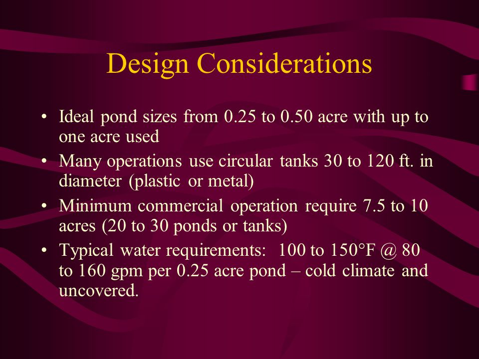 Design Considerations Ideal pond sizes from 0.25 to 0.50 acre with up to one acre used Many operations use circular tanks 30 to 120 ft.