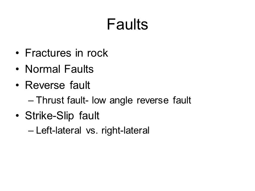 Faults Fractures in rock Normal Faults Reverse fault –Thrust fault- low angle reverse fault Strike-Slip fault –Left-lateral vs. right-lateral