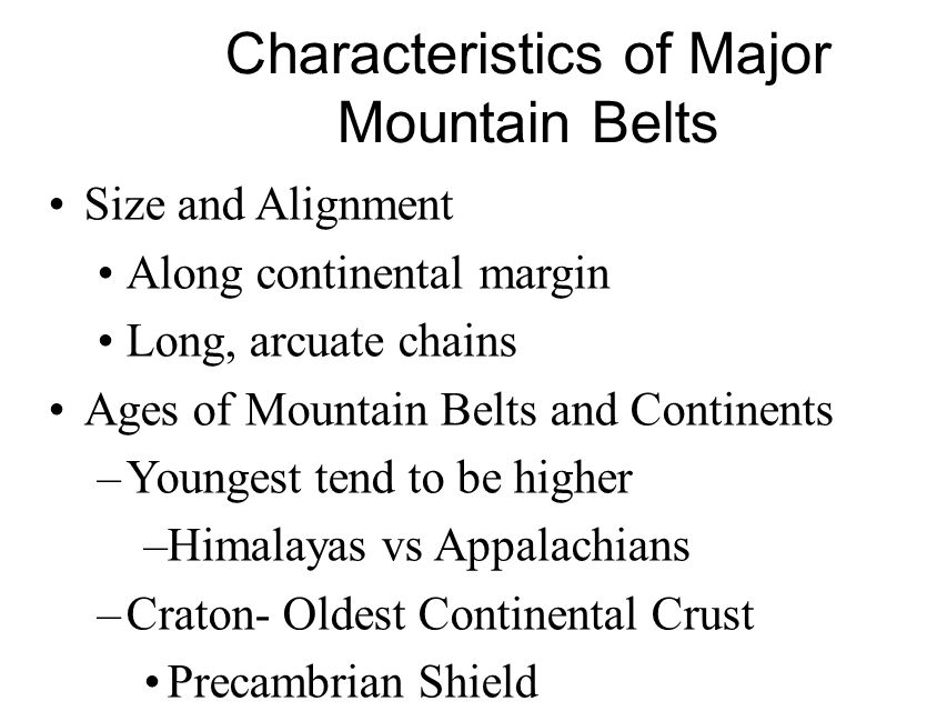 Characteristics of Major Mountain Belts Size and Alignment Along continental margin Long, arcuate chains Ages of Mountain Belts and Continents –Younge