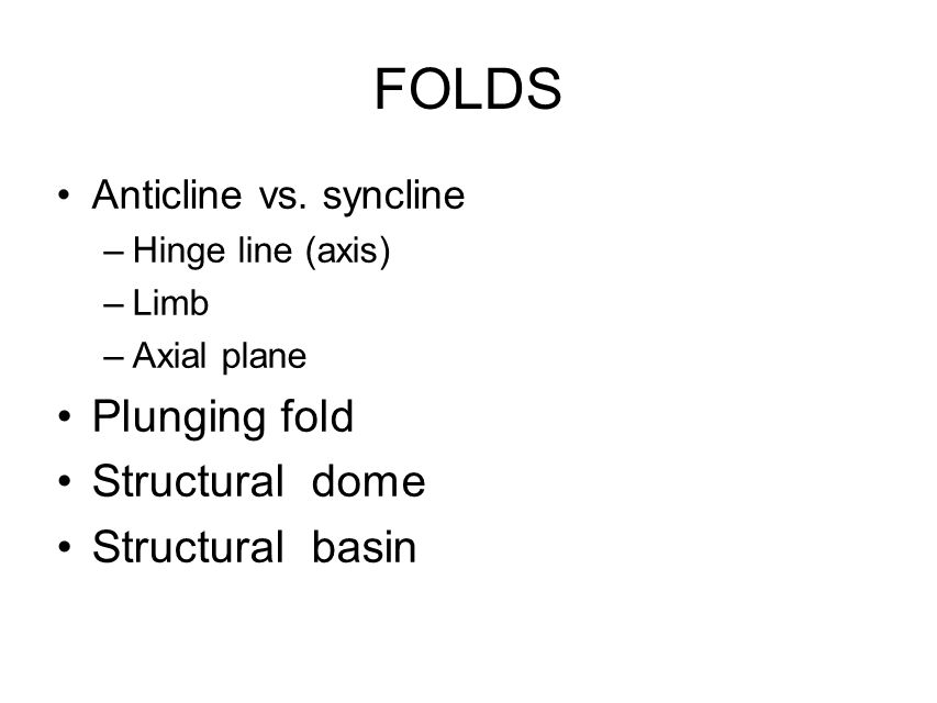 FOLDS Anticline vs. syncline –Hinge line (axis) –Limb –Axial plane Plunging fold Structural dome Structural basin