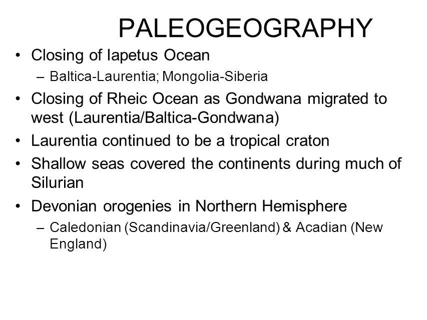 PALEOGEOGRAPHY Closing of Iapetus Ocean –Baltica-Laurentia; Mongolia-Siberia Closing of Rheic Ocean as Gondwana migrated to west (Laurentia/Baltica-Go