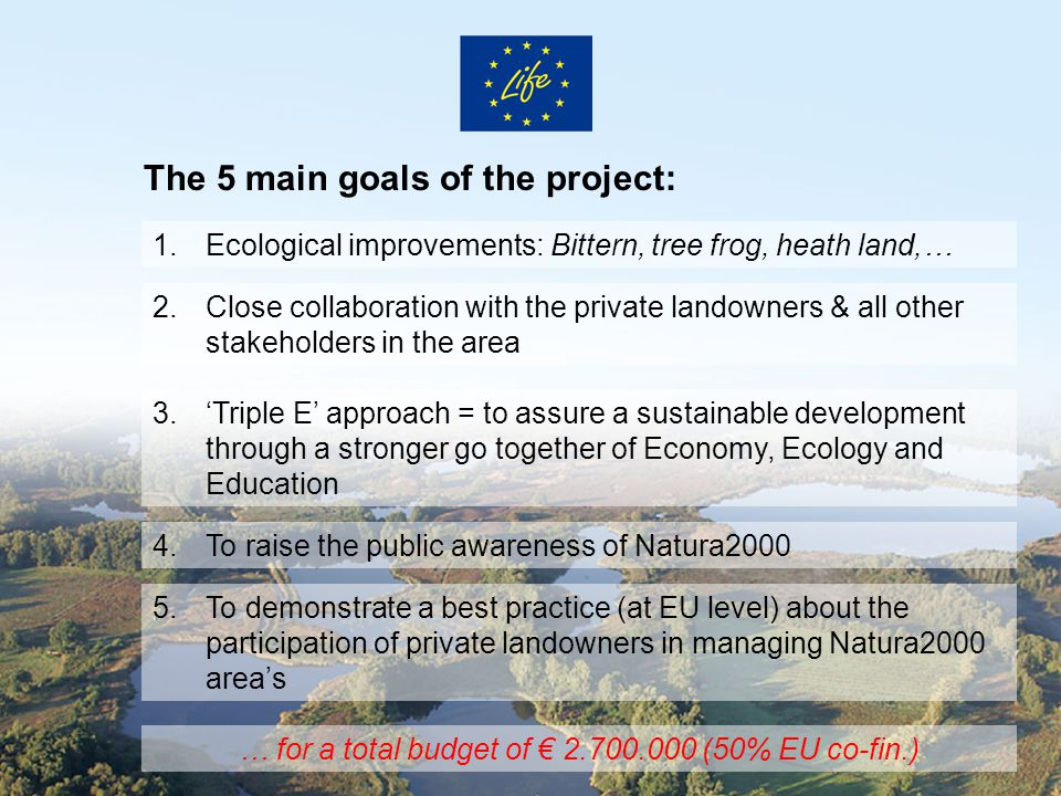 The 5 main goals of the project: 1.Ecological improvements: Bittern, tree frog, heath land,… 2.Close collaboration with the private landowners & all other stakeholders in the area 3.'Triple E' approach = to assure a sustainable development through a stronger go together of Economy, Ecology and Education 4.To raise the public awareness of Natura2000 5.To demonstrate a best practice (at EU level) about the participation of private landowners in managing Natura2000 area's … for a total budget of € 2.700.000 (50% EU co-fin.)